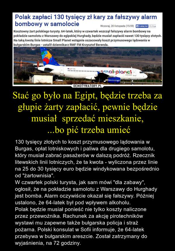 """Stać go było na Egipt, będzie trzeba za głupie żarty zapłacić, pewnie będzie musiał  sprzedać mieszkanie, ...bo pić trzeba umieć – 130 tysięcy złotych to koszt przymusowego lądowania w Burgas, opłat lotniskowych i paliwa dla drugiego samolotu, który musiał zabrać pasażerów w dalszą podróż. Rzecznik litewskich linii lotniczych, że ta kwota - wyliczona przez linie na 25 do 30 tysięcy euro będzie windykowana bezpośrednio od """"żartownisia"""".W czwartek polski turysta, jak sam mówi """"dla zabawy"""", ogłosił, że na pokładzie samolotu z Warszawy do Hurghady jest bomba. Alarm oczywiście okazał się fałszywy. Później ustalono, że 64-latek był pod wpływem alkoholu.Polak będzie musiał ponieść nie tylko koszty naliczone przez przewoźnika. Rachunek za akcję pirotechników wystawi mu zapewne także bułgarska policja i straż pożarna. Polski konsulat w Sofii informuje, że 64-latek przebywa w bułgarskim areszcie. Został zatrzymany do wyjaśnienia, na 72 godziny."""