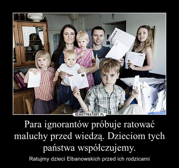 Para ignorantów próbuje ratować maluchy przed wiedzą. Dzieciom tych państwa współczujemy. – Ratujmy dzieci Elbanowskich przed ich rodzicami