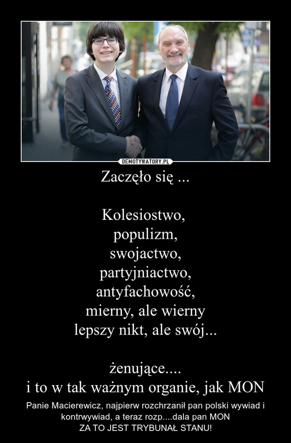 Zaczęło się ...Kolesiostwo, populizm,swojactwo,partyjniactwo,antyfachowość,mierny, ale wiernylepszy nikt, ale swój...żenujące....i to w tak ważnym organie, jak MON – Panie Macierewicz, najpierw rozchrzanił pan polski wywiad i kontrwywiad, a teraz rozp....dala pan MONZA TO JEST TRYBUNAŁ STANU!