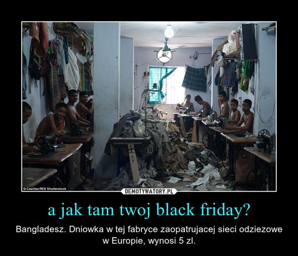 a jak tam twoj black friday? – Bangladesz. Dniowka w tej fabryce zaopatrujacej sieci odziezowe w Europie, wynosi 5 zl.