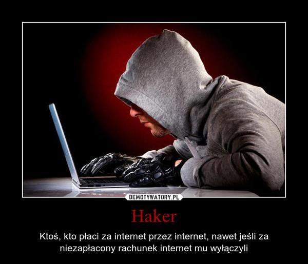 Haker – Ktoś, kto płaci za internet przez internet, nawet jeśli za niezapłacony rachunek internet mu wyłączyli