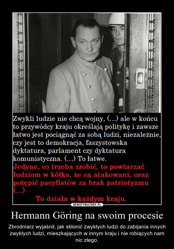 Hermann Göring na swoim procesie – Zbrodniarz wyjaśnił, jak skłonić zwykłych ludzi do zabijania innych zwykłych ludzi, mieszkających w innym kraju i nie robiących nam nic złego.