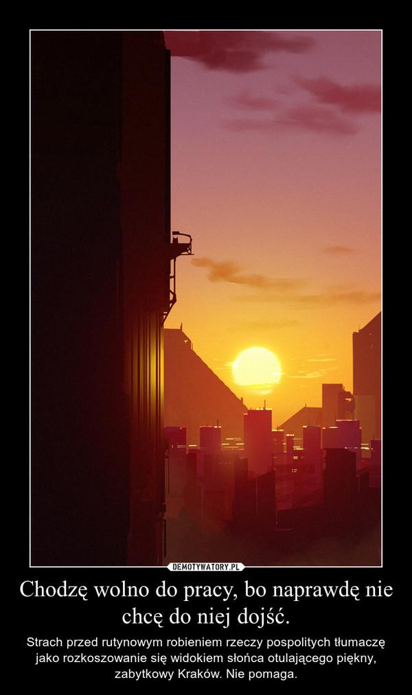 Chodzę wolno do pracy, bo naprawdę nie chcę do niej dojść. – Strach przed rutynowym robieniem rzeczy pospolitych tłumaczę jako rozkoszowanie się widokiem słońca otulającego piękny, zabytkowy Kraków. Nie pomaga.