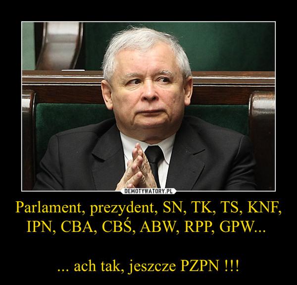 Parlament, prezydent, SN, TK, TS, KNF, IPN, CBA, CBŚ, ABW, RPP, GPW... ... ach tak, jeszcze PZPN !!! –
