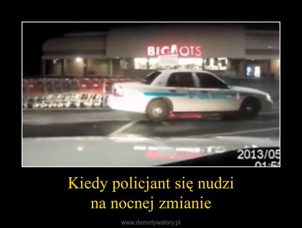 Kiedy policjant się nudzina nocnej zmianie –