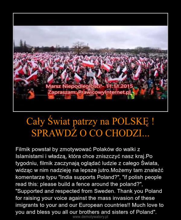 """Cały Świat patrzy na POLSKĘ ! SPRAWDŹ O CO CHODZI... – Filmik powstał by zmotywować Polaków do walki z Islamistami i władzą, która chce zniszczyć nasz kraj.Po tygodniu, filmik zaczynają oglądać ludzie z całego Świata, widząc w nim nadzieję na lepsze jutro.Możemy tam znaleźć komentarze typu """"India supports Poland"""", """"if polish people read this: please build a fence around the poland"""", """"Supported and respected from Sweden. Thank you Poland for raising your voice against the mass invasion of these imigrants to your and our European countries!! Much love to you and bless you all our brothers and sisters of Poland""""."""
