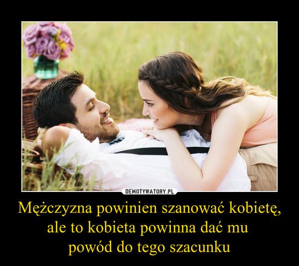 Mężczyzna powinien szanować kobietę, ale to kobieta powinna dać mu powód do tego szacunku –