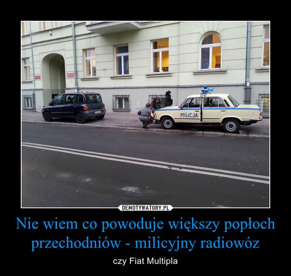 Nie wiem co powoduje większy popłoch przechodniów - milicyjny radiowóz – czy Fiat Multipla
