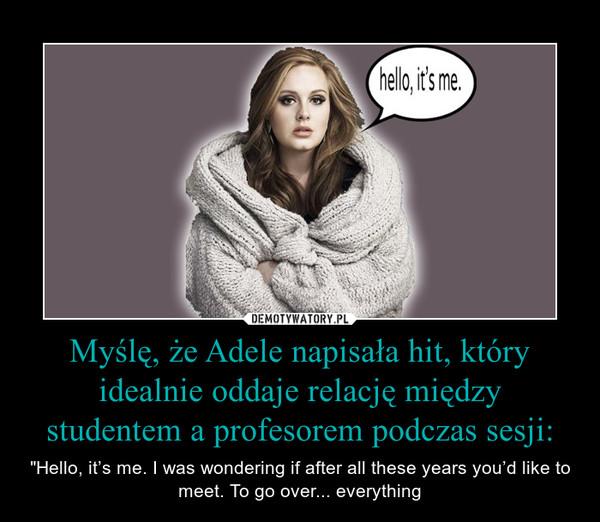 """Myślę, że Adele napisała hit, który idealnie oddaje relację między studentem a profesorem podczas sesji: – """"Hello, it's me. I was wondering if after all these years you'd like to meet. To go over... everything"""