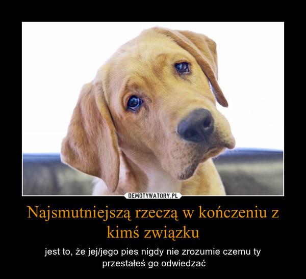 Najsmutniejszą rzeczą w kończeniu z kimś związku – jest to, że jej/jego pies nigdy nie zrozumie czemu ty przestałeś go odwiedzać