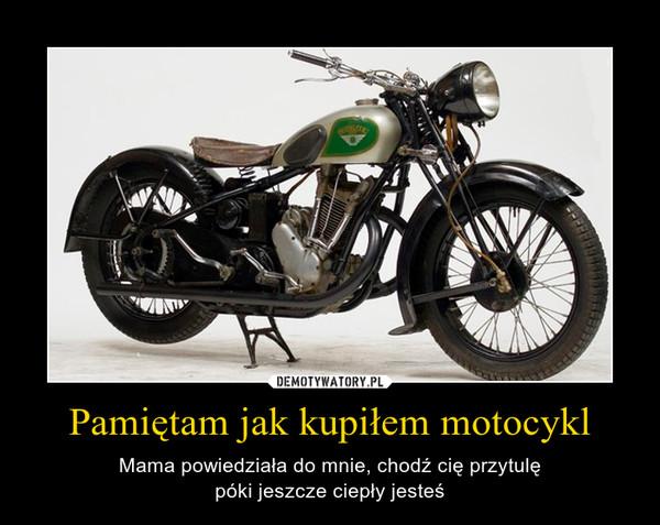 Pamiętam jak kupiłem motocykl – Mama powiedziała do mnie, chodź cię przytulępóki jeszcze ciepły jesteś