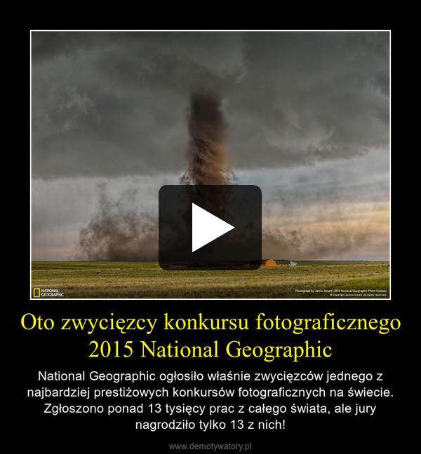 Oto zwycięzcy konkursu fotograficznego 2015 National Geographic – National Geographic ogłosiło właśnie zwycięzców jednego z najbardziej prestiżowych konkursów fotograficznych na świecie. Zgłoszono ponad 13 tysięcy prac z całego świata, ale jury nagrodziło tylko 13 z nich!