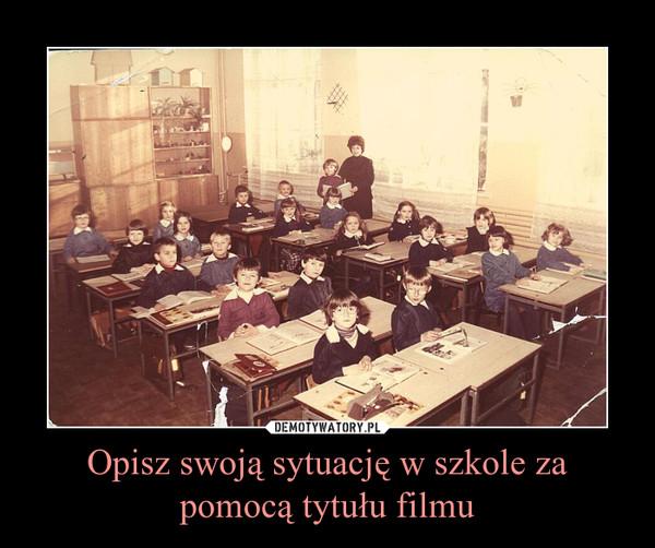 Opisz swoją sytuację w szkole za pomocą tytułu filmu –