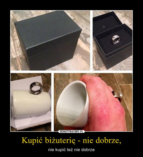 Kupić biżuterię - nie dobrze, – nie kupić też nie dobrze
