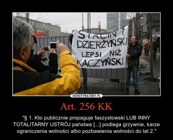 """Art. 256 KK – """"§ 1. Kto publicznie propaguje faszystowski LUB INNY TOTALITARNY USTRÓJ państwa [...] podlega grzywnie, karze ograniczenia wolności albo pozbawienia wolności do lat 2."""""""