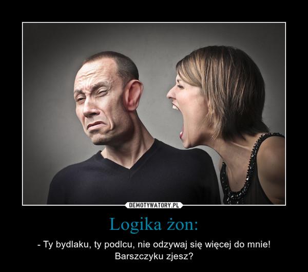 Logika żon: – - Ty bydlaku, ty podlcu, nie odzywaj się więcej do mnie!Barszczyku zjesz?
