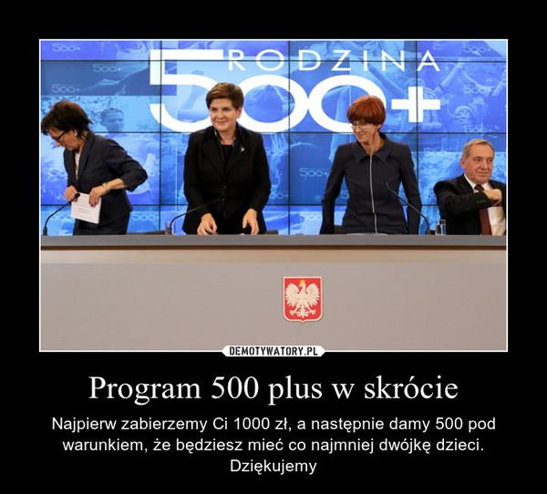 Program 500 plus w skrócie – Najpierw zabierzemy Ci 1000 zł, a następnie damy 500 pod warunkiem, że będziesz mieć co najmniej dwójkę dzieci. Dziękujemy