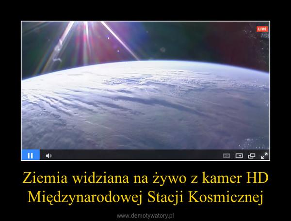 Ziemia widziana na żywo z kamer HD Międzynarodowej Stacji Kosmicznej –  Powiększ w na cały ekran by rozkoszować się naszą planetą w pełni