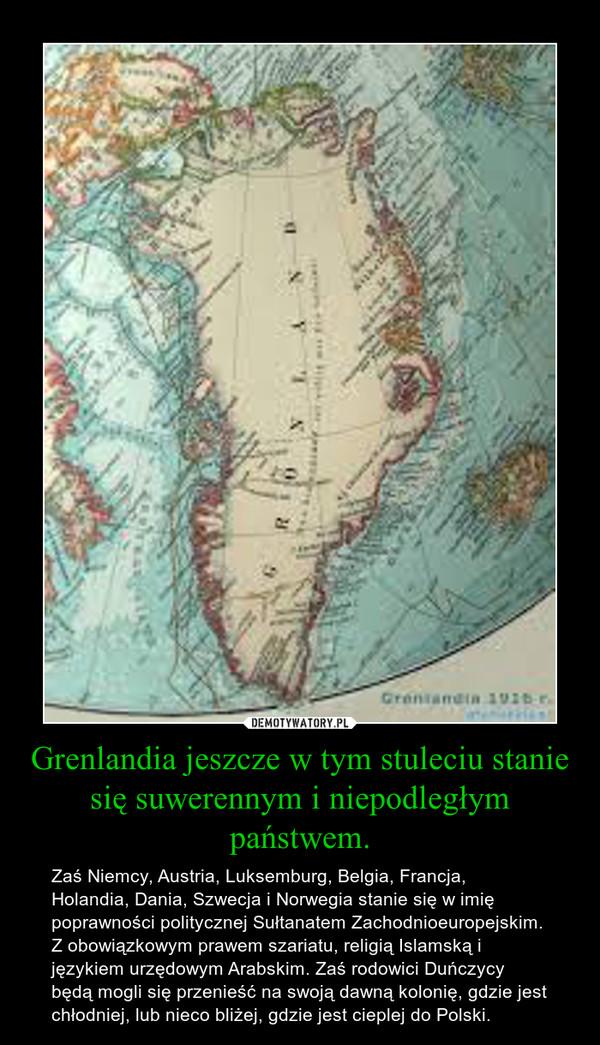 Grenlandia jeszcze w tym stuleciu stanie się suwerennym i niepodległym państwem. – Zaś Niemcy, Austria, Luksemburg, Belgia, Francja, Holandia, Dania, Szwecja i Norwegia stanie się w imię poprawności politycznej Sułtanatem Zachodnioeuropejskim. Z obowiązkowym prawem szariatu, religią Islamską i językiem urzędowym Arabskim. Zaś rodowici Duńczycy będą mogli się przenieść na swoją dawną kolonię, gdzie jest chłodniej, lub nieco bliżej, gdzie jest cieplej do Polski.