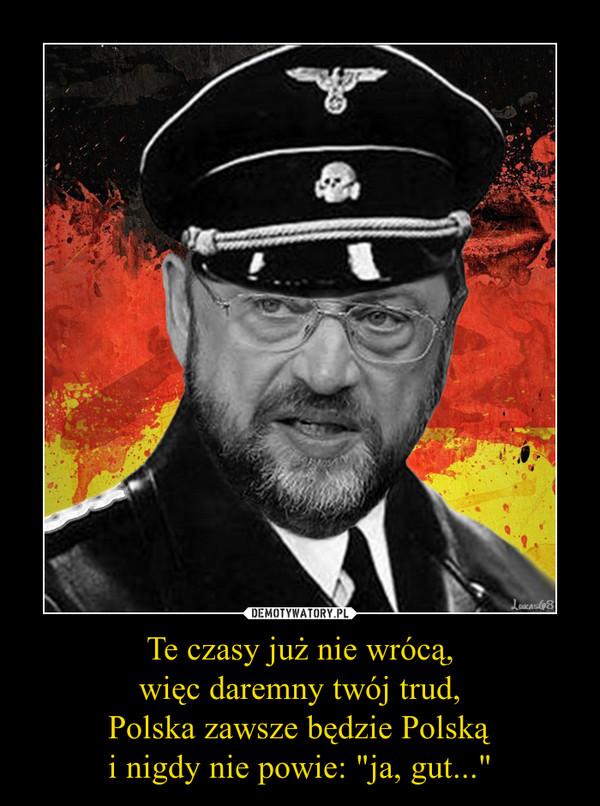 """Te czasy już nie wrócą,więc daremny twój trud,Polska zawsze będzie Polskąi nigdy nie powie: """"ja, gut..."""" –"""