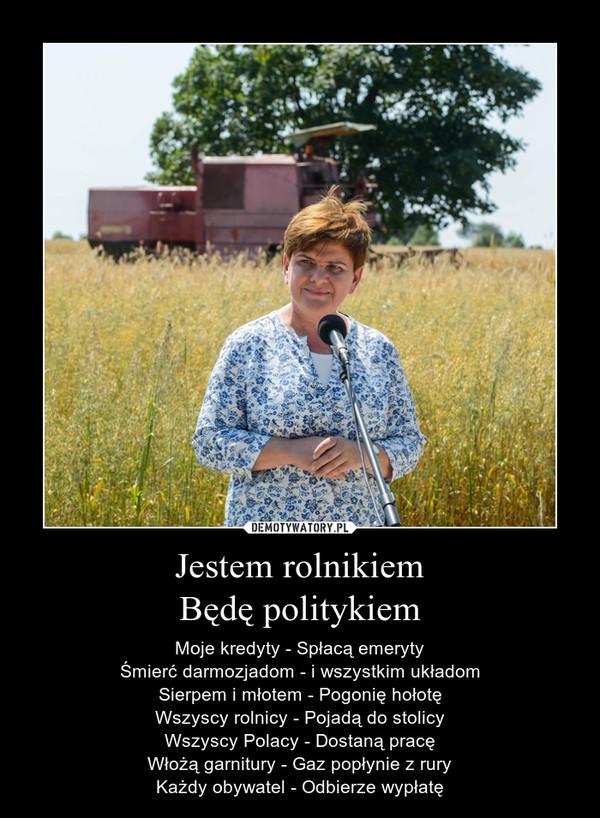 Jestem rolnikiemBędę politykiem – Moje kredyty - Spłacą emerytyŚmierć darmozjadom - i wszystkim układomSierpem i młotem - Pogonię hołotęWszyscy rolnicy - Pojadą do stolicyWszyscy Polacy - Dostaną pracęWłożą garnitury - Gaz popłynie z ruryKażdy obywatel - Odbierze wypłatę