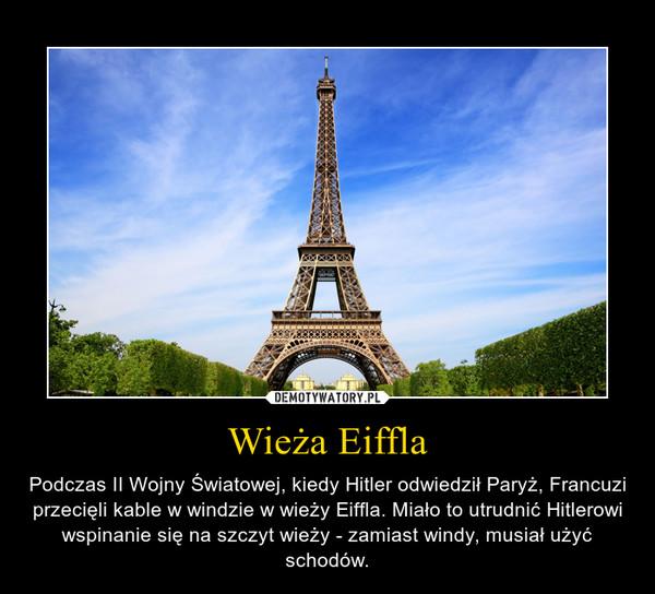 Wieża Eiffla – Podczas II Wojny Światowej, kiedy Hitler odwiedził Paryż, Francuzi przecięli kable w windzie w wieży Eiffla. Miało to utrudnić Hitlerowi wspinanie się na szczyt wieży - zamiast windy, musiał użyć schodów.