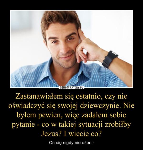 Zastanawiałem się ostatnio, czy nie oświadczyć się swojej dziewczynie. Nie byłem pewien, więc zadałem sobie pytanie - co w takiej sytuacji zrobiłby Jezus? I wiecie co? – On się nigdy nie ożenił