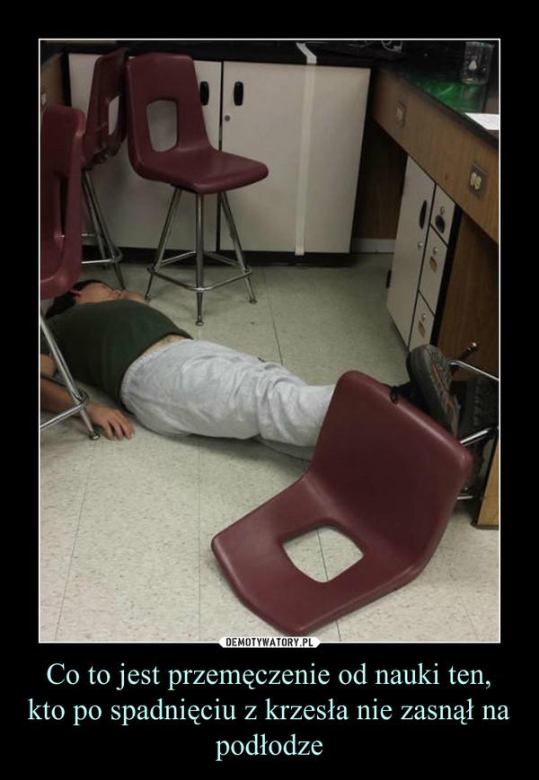 Co to jest przemęczenie od nauki ten, kto po spadnięciu z krzesła nie zasnął na podłodze –