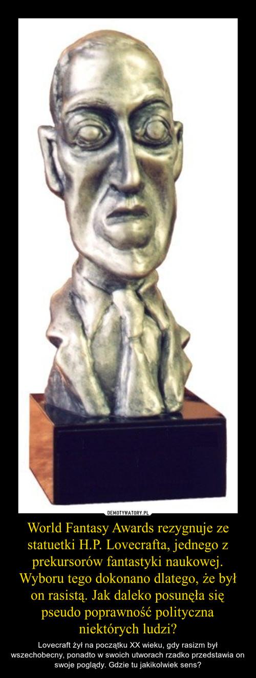 World Fantasy Awards rezygnuje ze statuetki H.P. Lovecrafta, jednego z prekursorów fantastyki naukowej. Wyboru tego dokonano dlatego, że był on rasistą. Jak daleko posunęła się pseudo poprawność polityczna niektórych ludzi?