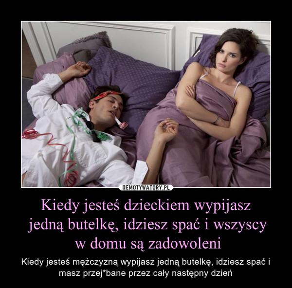 Kiedy jesteś dzieckiem wypijasz jedną butelkę, idziesz spać i wszyscy w domu są zadowoleni – Kiedy jesteś mężczyzną wypijasz jedną butelkę, idziesz spać i masz przej*bane przez cały następny dzień