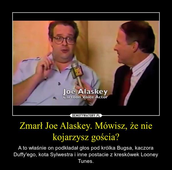 Zmarł Joe Alaskey. Mówisz, że nie kojarzysz gościa? – A to właśnie on podkładał głos pod królka Bugsa, kaczora Duffy'ego, kota Sylwestra i inne postacie z kreskówek Looney Tunes.