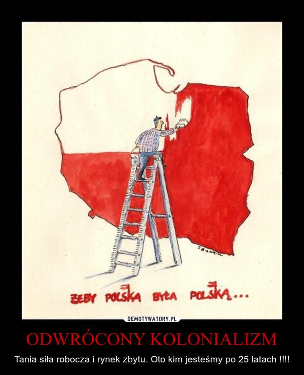 ODWRÓCONY KOLONIALIZM – Tania siła robocza i rynek zbytu. Oto kim jesteśmy po 25 latach !!!!