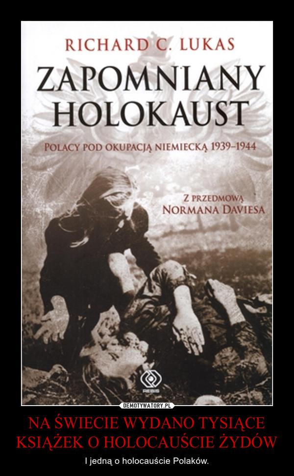 NA ŚWIECIE WYDANO TYSIĄCE KSIĄŻEK O HOLOCAUŚCIE ŻYDÓW – I jedną o holocauście Polaków.