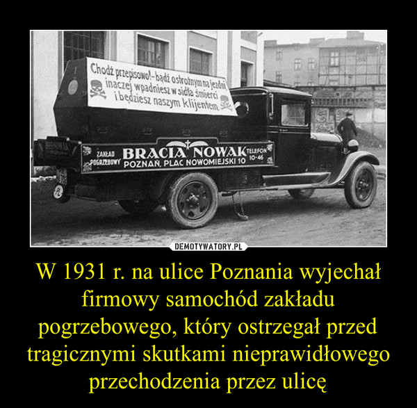 W 1931 r. na ulice Poznania wyjechał firmowy samochód zakładu pogrzebowego, który ostrzegał przed tragicznymi skutkami nieprawidłowego przechodzenia przez ulicę –