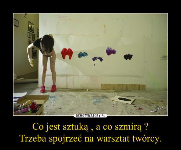 Co jest sztuką , a co szmirą ?Trzeba spojrzeć na warsztat twórcy. –