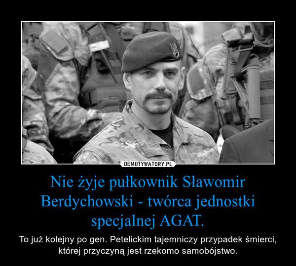 Nie żyje pułkownik Sławomir Berdychowski - twórca jednostki specjalnej AGAT. – To już kolejny po gen. Petelickim tajemniczy przypadek śmierci, której przyczyną jest rzekomo samobójstwo.