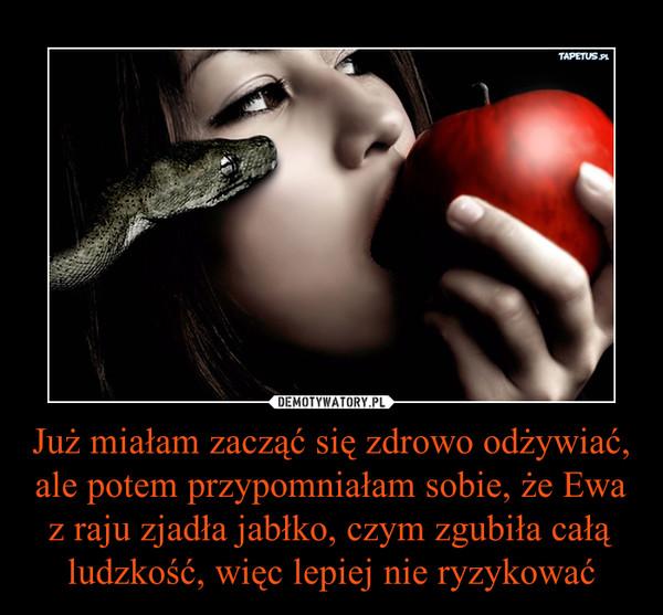 Już miałam zacząć się zdrowo odżywiać, ale potem przypomniałam sobie, że Ewa z raju zjadła jabłko, czym zgubiła całą ludzkość, więc lepiej nie ryzykować –