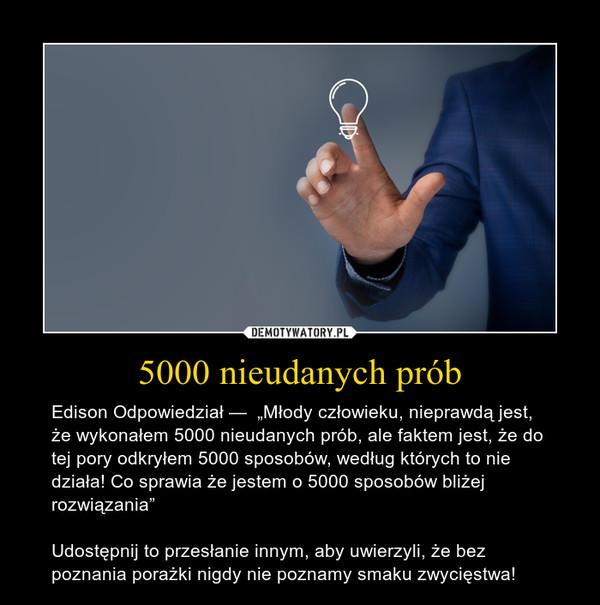"""5000 nieudanych prób – Edison Odpowiedział —  """"Młody człowieku, nieprawdą jest, że wykonałem 5000 nieudanych prób, ale faktem jest, że do tej pory odkryłem 5000 sposobów, według których to nie działa! Co sprawia że jestem o 5000 sposobów bliżej rozwiązania""""Udostępnij to przesłanie innym, aby uwierzyli, że bez poznania porażki nigdy nie poznamy smaku zwycięstwa!"""