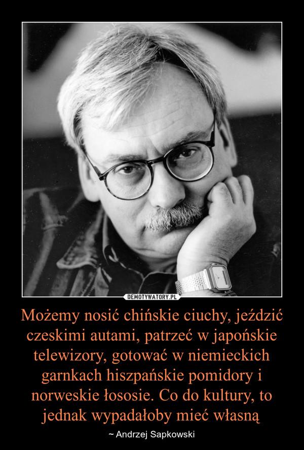 Możemy nosić chińskie ciuchy, jeździć czeskimi autami, patrzeć w japońskie telewizory, gotować w niemieckich garnkach hiszpańskie pomidory i norweskie łososie. Co do kultury, to jednak wypadałoby mieć własną – ~ Andrzej Sapkowski