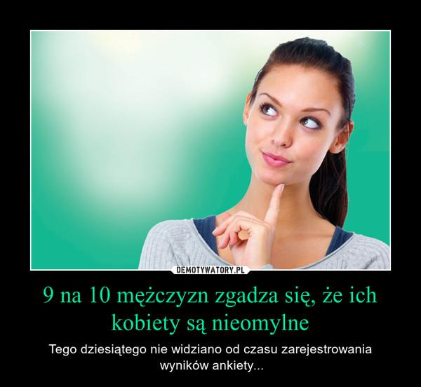 9 na 10 mężczyzn zgadza się, że ich kobiety są nieomylne – Tego dziesiątego nie widziano od czasu zarejestrowania wyników ankiety...