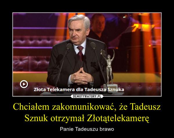 Chciałem zakomunikować, że Tadeusz Sznuk otrzymał Złotątelekamerę – Panie Tadeuszu brawo
