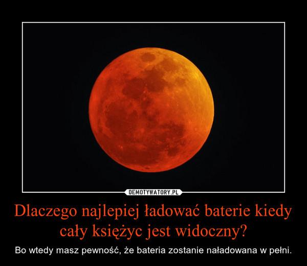 Dlaczego najlepiej ładować baterie kiedy cały księżyc jest widoczny? – Bo wtedy masz pewność, że bateria zostanie naładowana w pełni.