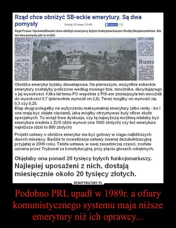 Podobno PRL upadł w 1989r. a ofiary komunistycznego systemu maja niższe emerytury niż ich oprawcy... –