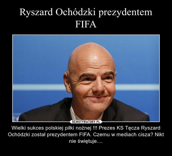 – Wielki sukces polskiej piłki nożnej !!! Prezes KS Tęcza Ryszard Ochódzki został prezydentem FIFA. Czemu w mediach cisza? Nikt nie świętuje....