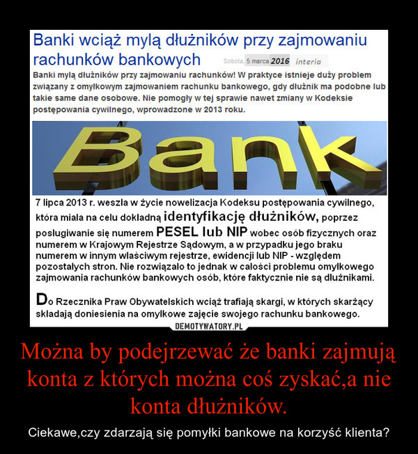 Można by podejrzewać że banki zajmują konta z których można coś zyskać,a nie konta dłużników. – Ciekawe,czy zdarzają się pomyłki bankowe na korzyść klienta?