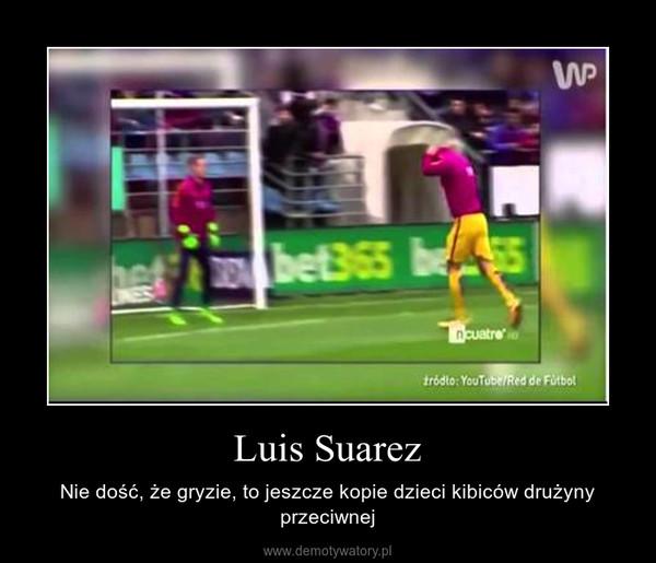 Luis Suarez – Nie dość, że gryzie, to jeszcze kopie dzieci kibiców drużyny przeciwnej