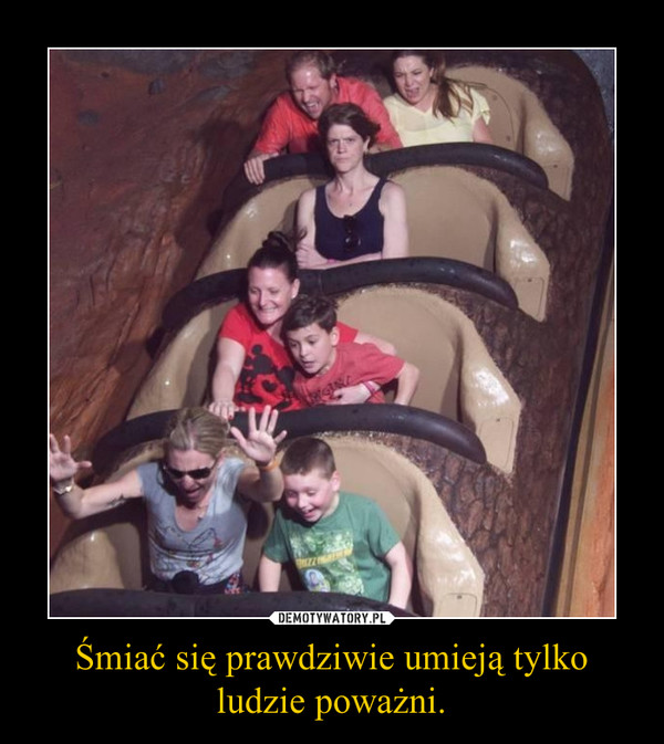 Śmiać się prawdziwie umieją tylko ludzie poważni. –