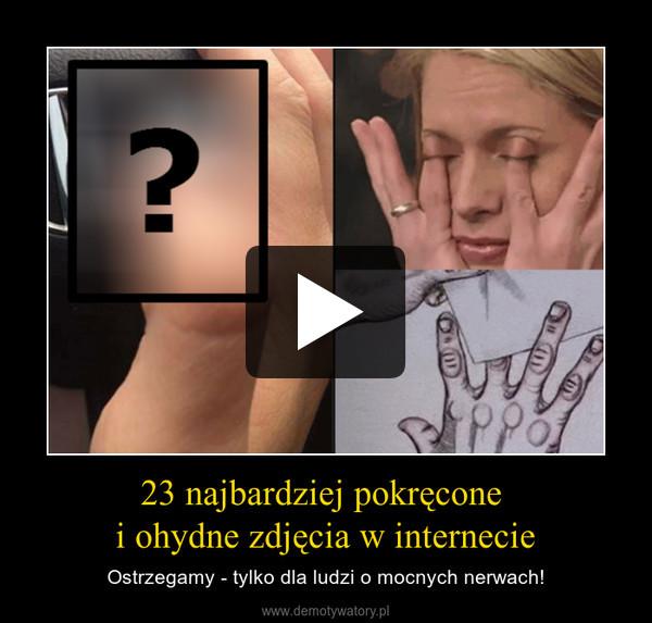 23 najbardziej pokręcone i ohydne zdjęcia w internecie – Ostrzegamy - tylko dla ludzi o mocnych nerwach!