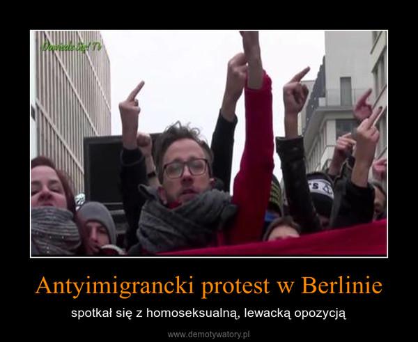 Antyimigrancki protest w Berlinie – spotkał się z homoseksualną, lewacką opozycją