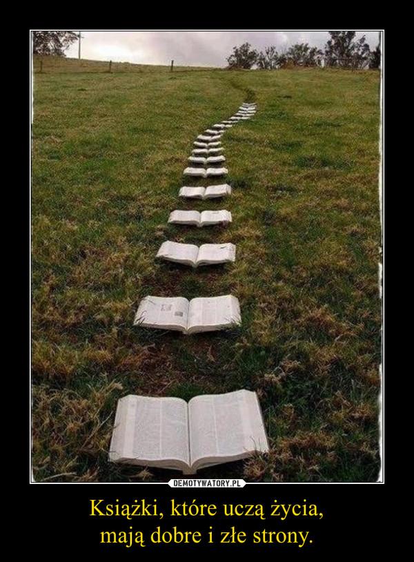 Książki, które uczą życia,mają dobre i złe strony. –